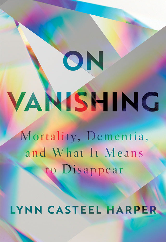 On Vanishing: Mortality, Dementia, and What It Means to Disappear,  by Rev. Lynn Casteel Harper