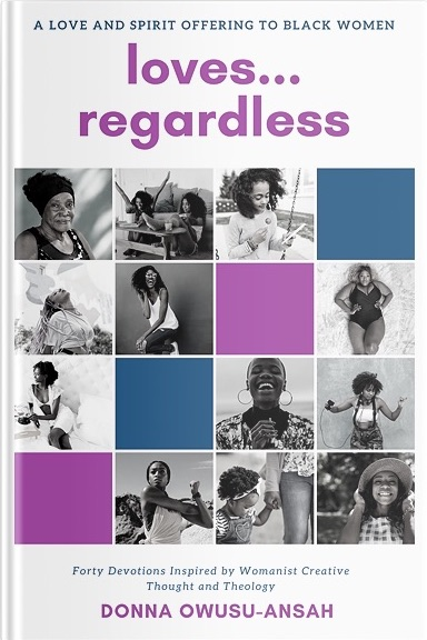 Loves . . .  Regardless: Forty Devotions Inspired by Womanist Creative Thought and Theology, by Rev. Donna Owusu-Ansah