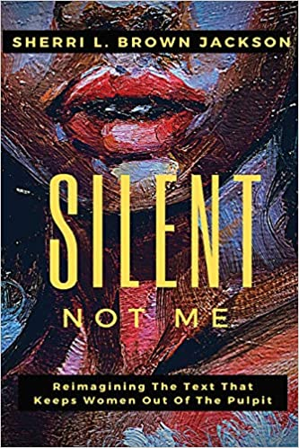 Silent Not Me: Reimagining the Text That Keeps Women Out of the Pulpit, by Rev. Sherri L. Brown Jackson